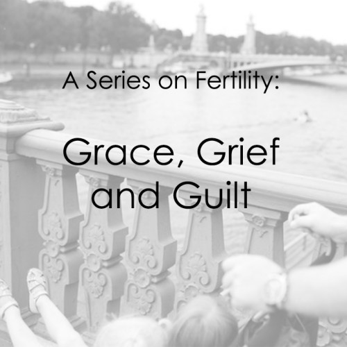 A Series on Fertility: Grace, Grief and Guilt…And Why the Order Is the Most Important